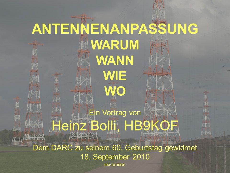 (c) HB9KOF 2010 ANTENNENANPASSUNG WARUM WANN WIE WO Ein Vortrag von Heinz Bolli, HB9KOF Dem DARC zu seinem 60. Geburtstag gewidmet 18. September 2010