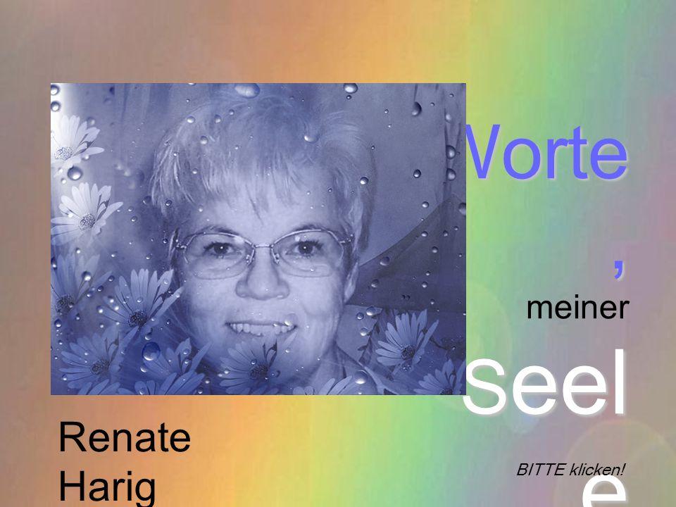 Worte, meiner Seel e entschlüpft BITTE klicken! Renate Harig