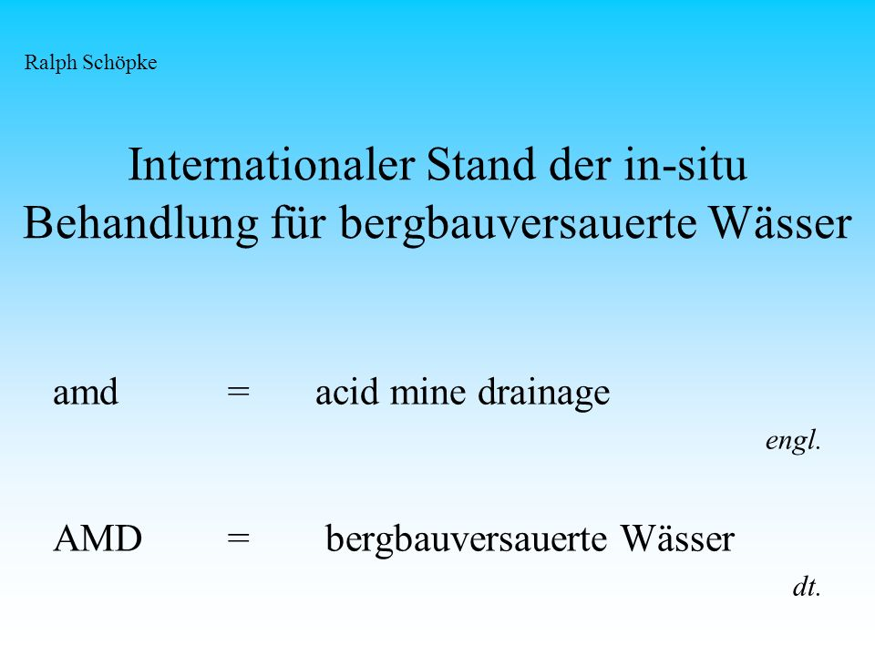 Internationaler Stand der in-situ Behandlung für bergbauversauerte Wässer amd=acid mine drainage engl. AMD= bergbauversauerte Wässer dt. Ralph Schöpke