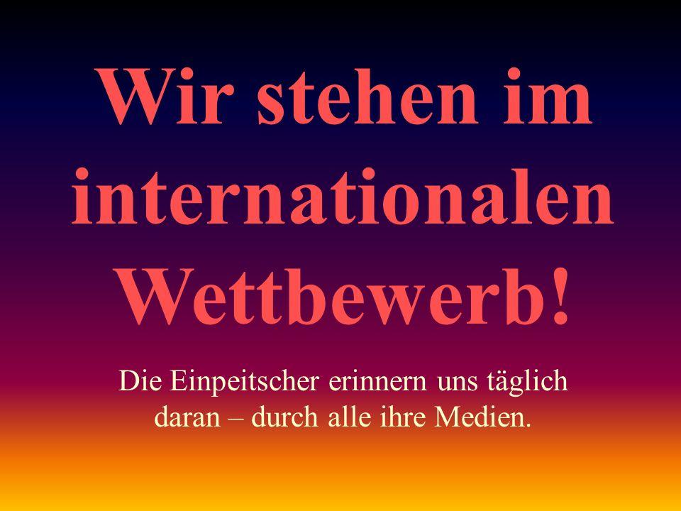 Wir stehen im internationalen Wettbewerb! Die Einpeitscher erinnern uns täglich daran – durch alle ihre Medien.