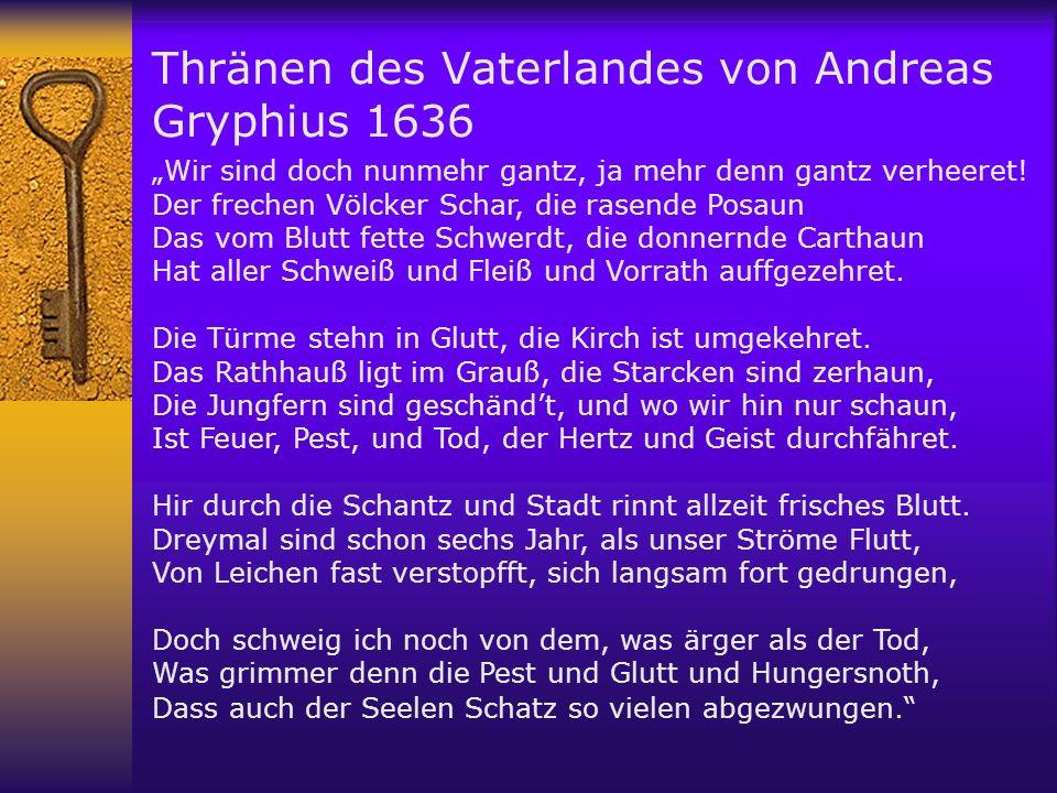 Thränen des Vaterlandes von Andreas Gryphius 1636 Wir sind doch nunmehr gantz, ja mehr denn gantz verheeret! Der frechen Völcker Schar, die rasende Po