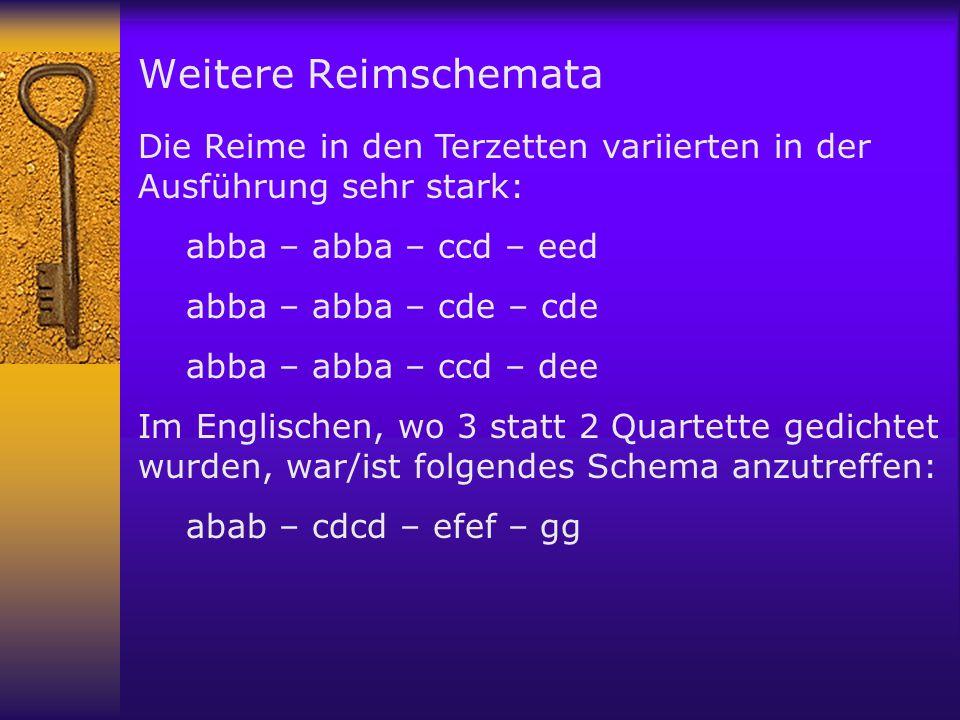 Weitere Reimschemata Die Reime in den Terzetten variierten in der Ausführung sehr stark: abba – abba – ccd – eed abba – abba – cde – cde abba – abba – ccd – dee Im Englischen, wo 3 statt 2 Quartette gedichtet wurden, war/ist folgendes Schema anzutreffen: abab – cdcd – efef – gg