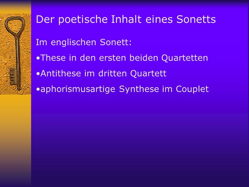 Der poetische Inhalt eines Sonetts Im englischen Sonett: These in den ersten beiden Quartetten Antithese im dritten Quartett aphorismusartige Synthese