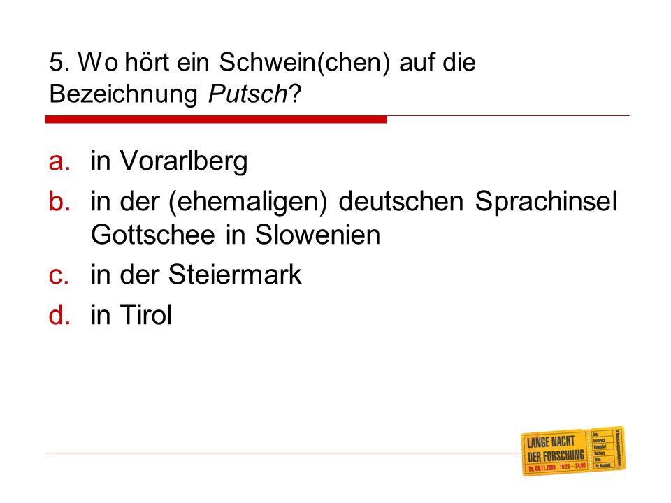5.Wo hört ein Schwein(chen) auf die Bezeichnung Putsch.
