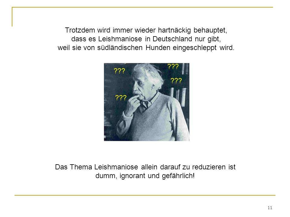 11 Trotzdem wird immer wieder hartnäckig behauptet, dass es Leishmaniose in Deutschland nur gibt, weil sie von südländischen Hunden eingeschleppt wird