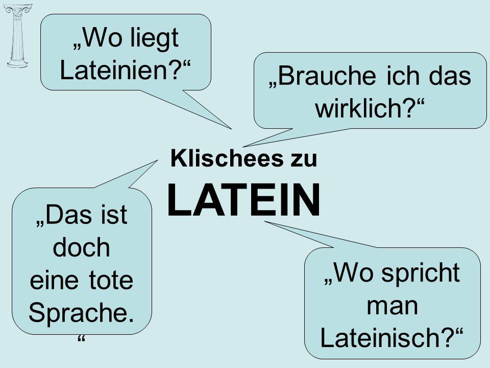 Brauche ich das wirklich? Das ist doch eine tote Sprache. Wo spricht man Lateinisch? Wo liegt Lateinien? Klischees zu LATEIN