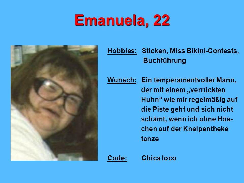 Emanuela, 22 Hobbies: Sticken, Miss Bikini-Contests, Buchführung Wunsch: Ein temperamentvoller Mann, der mit einem verrückten Huhn wie mir regelmäßig