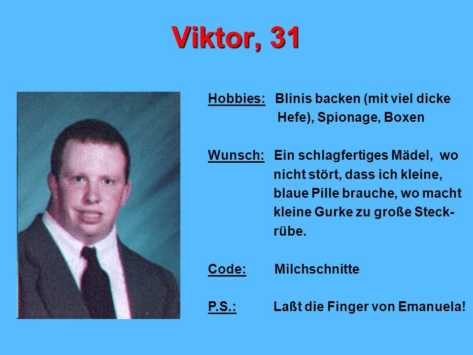 Viktor, 31 Hobbies: Blinis backen (mit viel dicke Hefe), Spionage, Boxen Wunsch: Ein schlagfertiges Mädel, wo nicht stört, dass ich kleine, blaue Pille brauche, wo macht kleine Gurke zu große Steck- rübe.