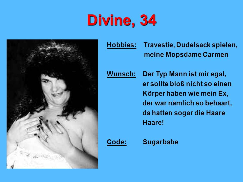 Divine, 34 Hobbies: Travestie, Dudelsack spielen, meine Mopsdame Carmen Wunsch: Der Typ Mann ist mir egal, er sollte bloß nicht so einen Körper haben wie mein Ex, der war nämlich so behaart, da hatten sogar die Haare Haare.