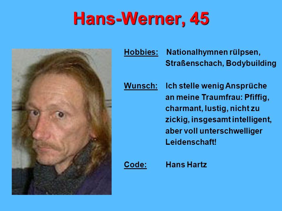 Hans-Werner, 45 Hobbies: Nationalhymnen rülpsen, Straßenschach, Bodybuilding Wunsch: Ich stelle wenig Ansprüche an meine Traumfrau: Pfiffig, charmant, lustig, nicht zu zickig, insgesamt intelligent, aber voll unterschwelliger Leidenschaft.