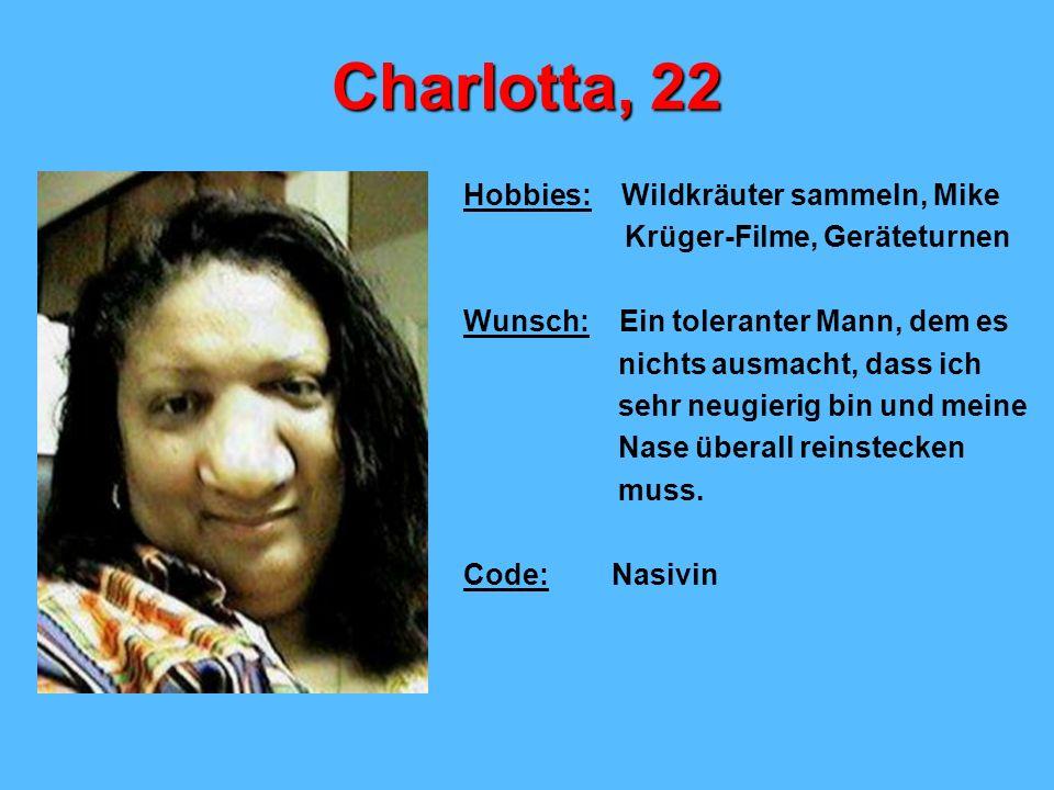 Charlotta, 22 Hobbies: Wildkräuter sammeln, Mike Krüger-Filme, Geräteturnen Wunsch: Ein toleranter Mann, dem es nichts ausmacht, dass ich sehr neugierig bin und meine Nase überall reinstecken muss.