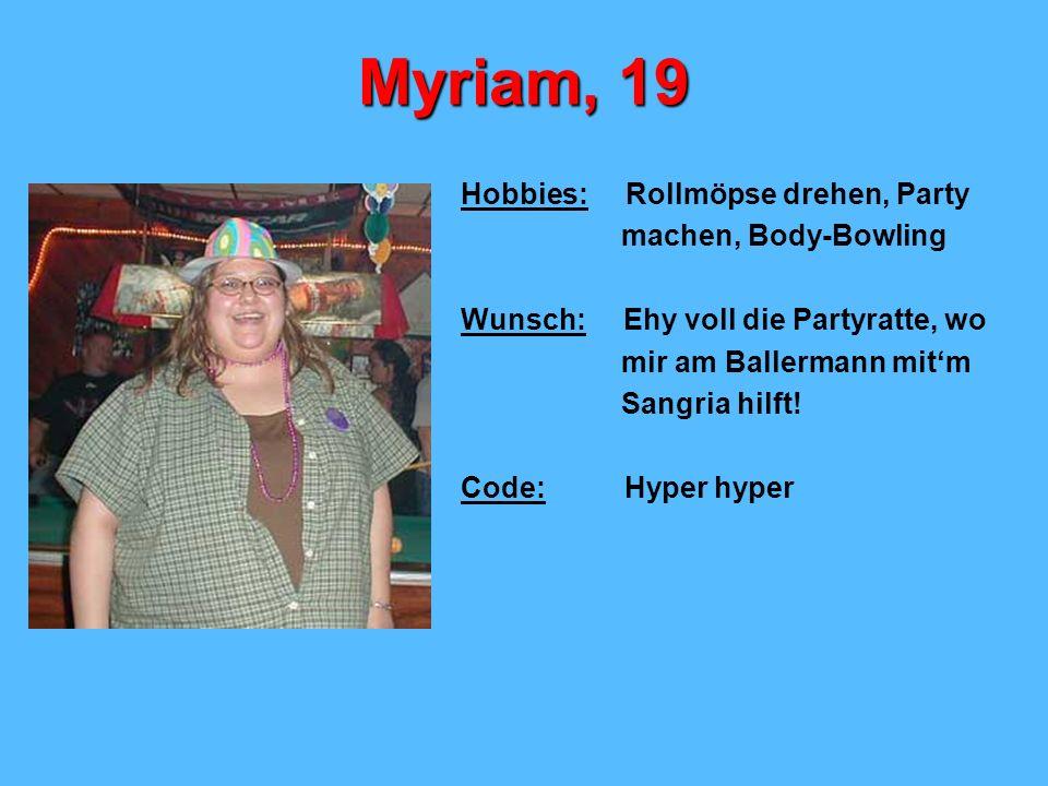 Myriam, 19 Hobbies: Rollmöpse drehen, Party machen, Body-Bowling Wunsch: Ehy voll die Partyratte, wo mir am Ballermann mitm Sangria hilft! Code: Hyper