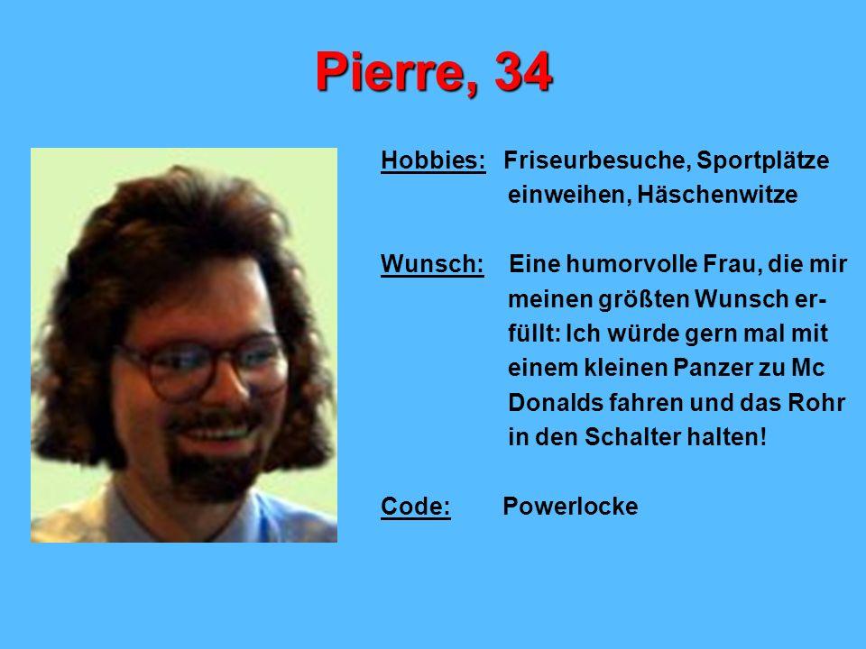 Pierre, 34 Hobbies: Friseurbesuche, Sportplätze einweihen, Häschenwitze Wunsch: Eine humorvolle Frau, die mir meinen größten Wunsch er- füllt: Ich wür