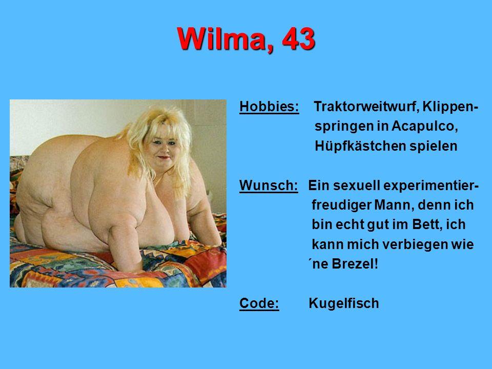 Wilma, 43 Hobbies: Traktorweitwurf, Klippen- springen in Acapulco, Hüpfkästchen spielen Wunsch: Ein sexuell experimentier- freudiger Mann, denn ich bin echt gut im Bett, ich kann mich verbiegen wie ´ne Brezel.