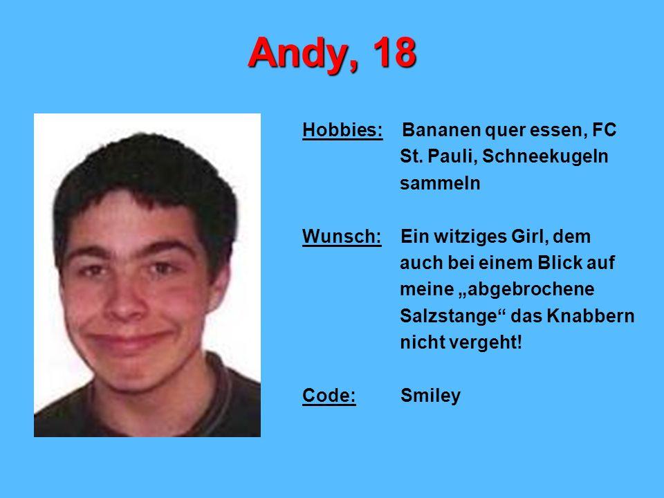 Andy, 18 Hobbies: Bananen quer essen, FC St. Pauli, Schneekugeln sammeln Wunsch: Ein witziges Girl, dem auch bei einem Blick auf meine abgebrochene Sa