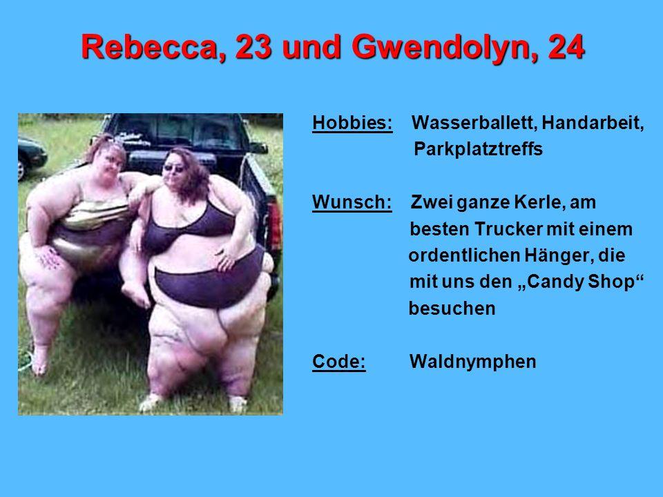 Rebecca, 23 und Gwendolyn, 24 Hobbies: Wasserballett, Handarbeit, Parkplatztreffs Wunsch: Zwei ganze Kerle, am besten Trucker mit einem ordentlichen H
