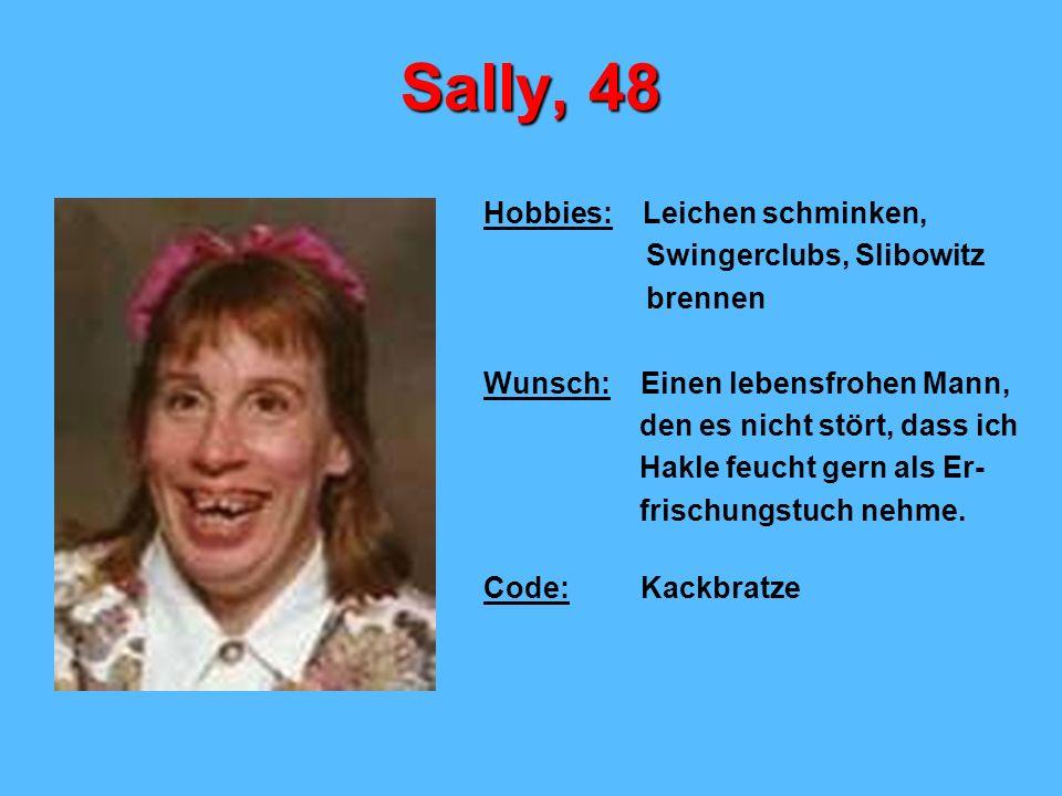 Sally, 48 Hobbies: Leichen schminken, Swingerclubs, Slibowitz brennen Wunsch: Einen lebensfrohen Mann, den es nicht stört, dass ich Hakle feucht gern als Er- frischungstuch nehme.