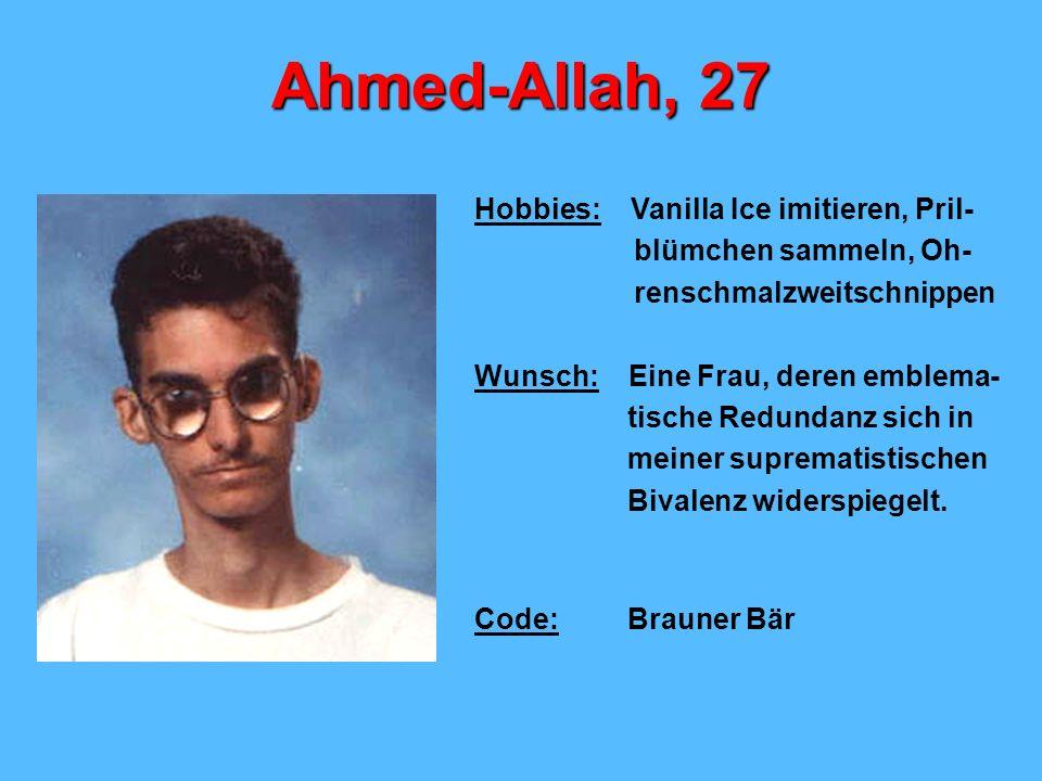 Ahmed-Allah, 27 Hobbies: Vanilla Ice imitieren, Pril- blümchen sammeln, Oh- renschmalzweitschnippen Wunsch: Eine Frau, deren emblema- tische Redundanz sich in meiner suprematistischen Bivalenz widerspiegelt.