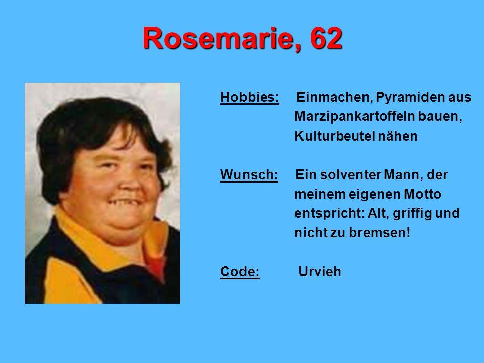 Rosemarie, 62 Hobbies: Einmachen, Pyramiden aus Marzipankartoffeln bauen, Kulturbeutel nähen Wunsch: Ein solventer Mann, der meinem eigenen Motto ents