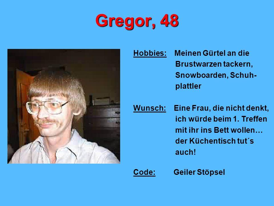 Gregor, 48 Hobbies: Meinen Gürtel an die Brustwarzen tackern, Snowboarden, Schuh- plattler Wunsch: Eine Frau, die nicht denkt, ich würde beim 1.
