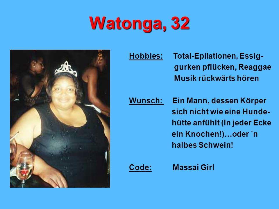 Watonga, 32 Hobbies: Total-Epilationen, Essig- gurken pflücken, Reaggae Musik rückwärts hören Wunsch: Ein Mann, dessen Körper sich nicht wie eine Hunde- hütte anfühlt (In jeder Ecke ein Knochen!)…oder ´n halbes Schwein.