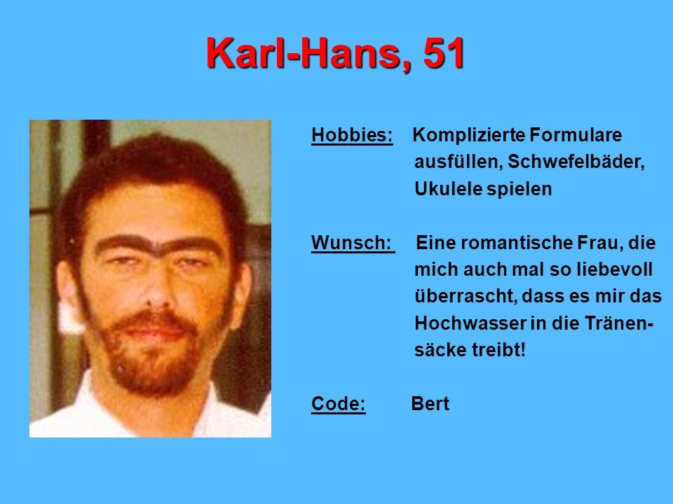 Karl-Hans, 51 Hobbies: Komplizierte Formulare ausfüllen, Schwefelbäder, Ukulele spielen Wunsch: Eine romantische Frau, die mich auch mal so liebevoll überrascht, dass es mir das Hochwasser in die Tränen- säcke treibt.