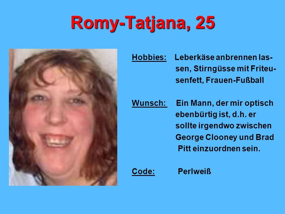Romy-Tatjana, 25 Hobbies: Leberkäse anbrennen las- sen, Stirngüsse mit Friteu- senfett, Frauen-Fußball Wunsch: Ein Mann, der mir optisch ebenbürtig is