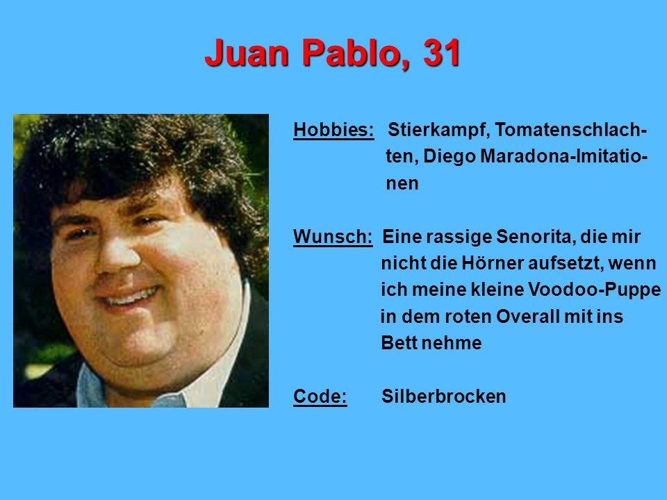 Juan Pablo, 31 Hobbies: Stierkampf, Tomatenschlach- ten, Diego Maradona-Imitatio- nen Wunsch: Eine rassige Senorita, die mir nicht die Hörner aufsetzt, wenn ich meine kleine Voodoo-Puppe in dem roten Overall mit ins Bett nehme Code: Silberbrocken
