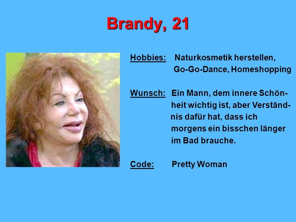 Brandy, 21 Hobbies: Naturkosmetik herstellen, Go-Go-Dance, Homeshopping Wunsch: Ein Mann, dem innere Schön- heit wichtig ist, aber Verständ- nis dafür hat, dass ich morgens ein bisschen länger im Bad brauche.