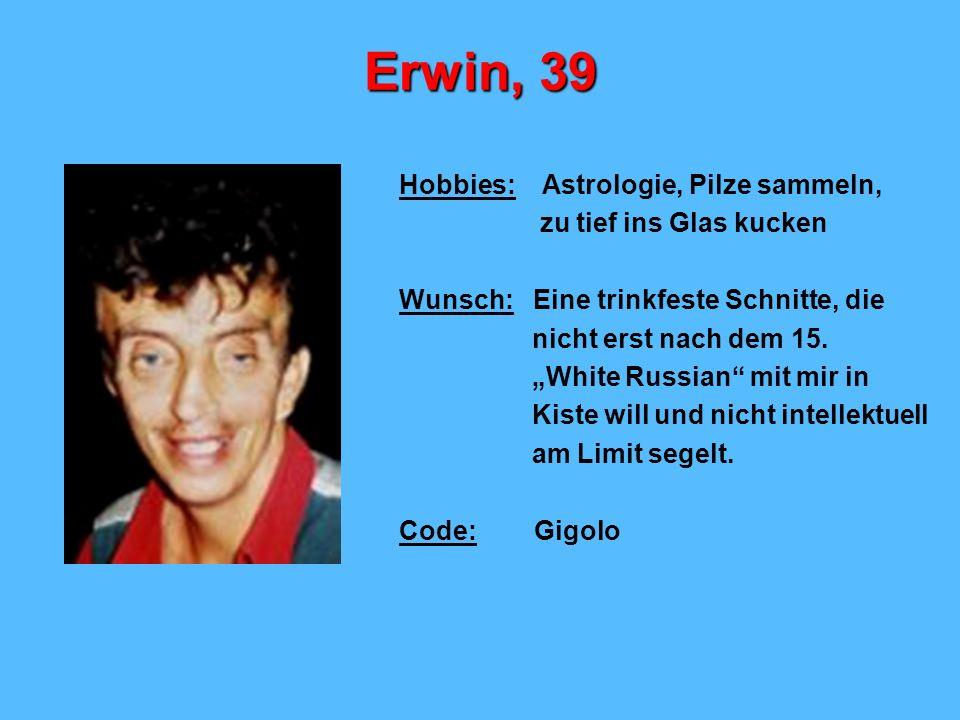 Erwin, 39 Hobbies: Astrologie, Pilze sammeln, zu tief ins Glas kucken Wunsch: Eine trinkfeste Schnitte, die nicht erst nach dem 15. White Russian mit