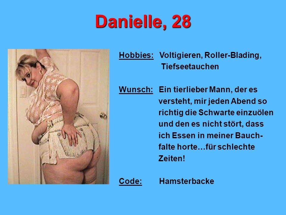 Danielle, 28 Hobbies: Voltigieren, Roller-Blading, Tiefseetauchen Wunsch: Ein tierlieber Mann, der es versteht, mir jeden Abend so richtig die Schwarte einzuölen und den es nicht stört, dass ich Essen in meiner Bauch- falte horte…für schlechte Zeiten.