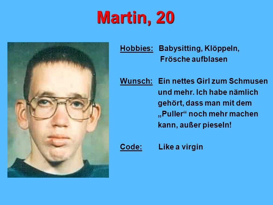 Martin, 20 Hobbies: Babysitting, Klöppeln, Frösche aufblasen Wunsch: Ein nettes Girl zum Schmusen und mehr. Ich habe nämlich gehört, dass man mit dem