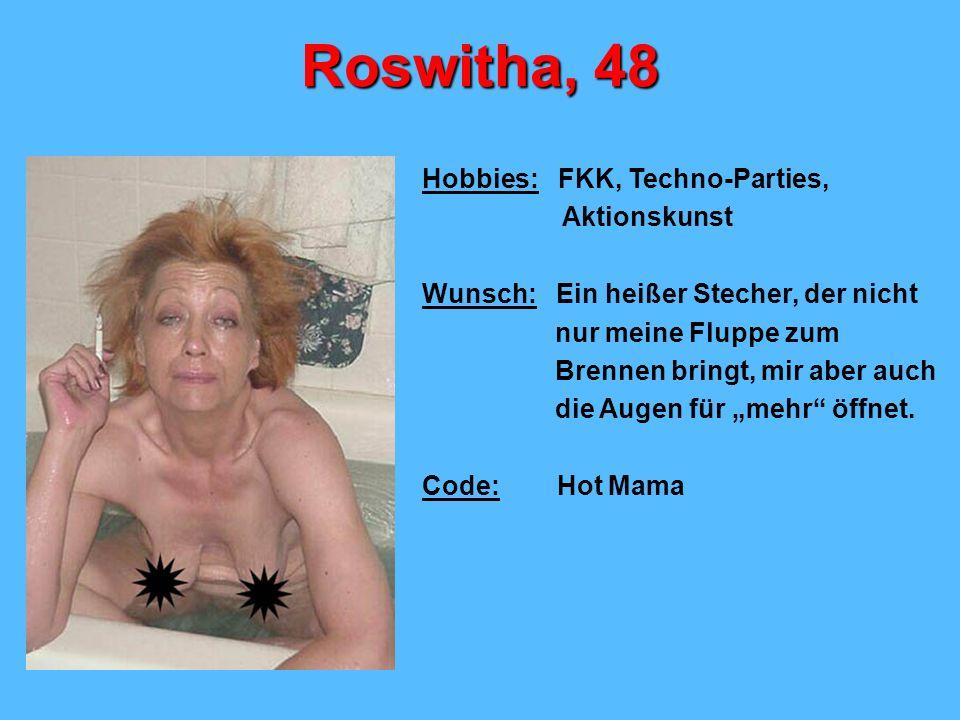 Roswitha, 48 Hobbies: FKK, Techno-Parties, Aktionskunst Wunsch: Ein heißer Stecher, der nicht nur meine Fluppe zum Brennen bringt, mir aber auch die Augen für mehr öffnet.