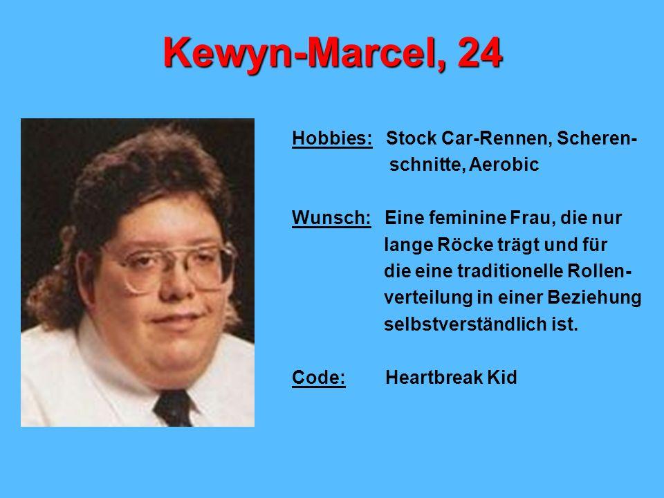 Kewyn-Marcel, 24 Hobbies: Stock Car-Rennen, Scheren- schnitte, Aerobic Wunsch: Eine feminine Frau, die nur lange Röcke trägt und für die eine traditionelle Rollen- verteilung in einer Beziehung selbstverständlich ist.