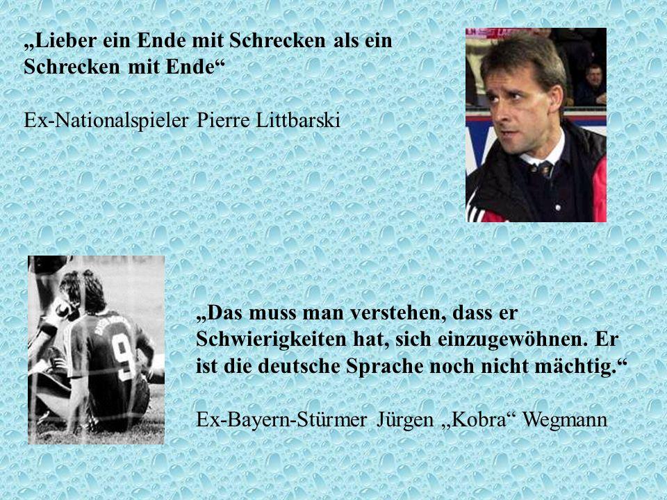 Lieber ein Ende mit Schrecken als ein Schrecken mit Ende Ex-Nationalspieler Pierre Littbarski Das muss man verstehen, dass er Schwierigkeiten hat, sic