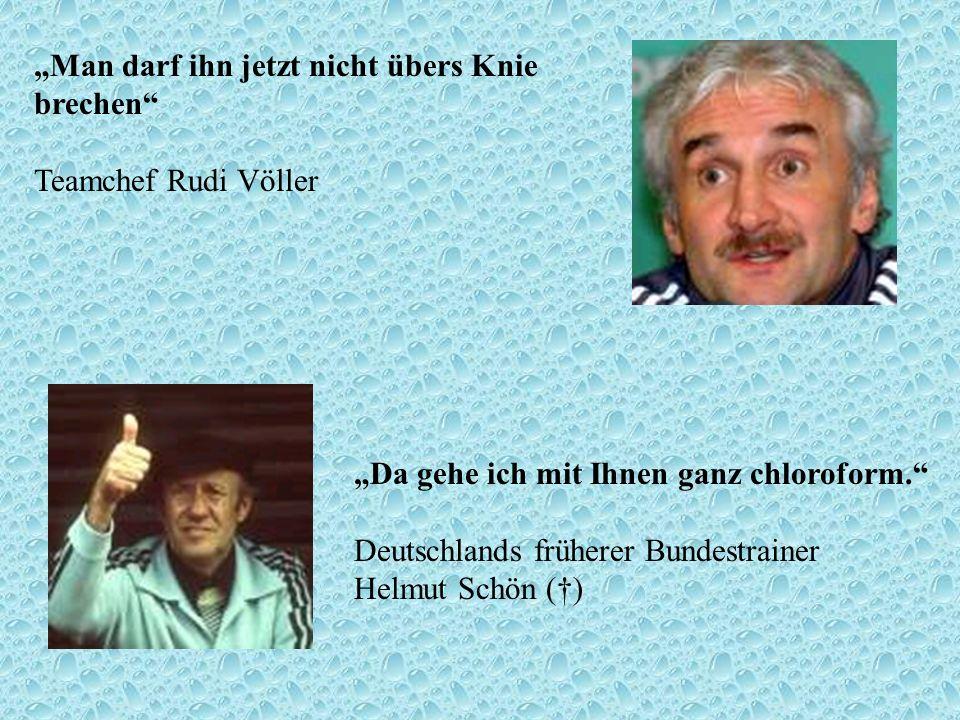 Man darf ihn jetzt nicht übers Knie brechen Teamchef Rudi Völler Da gehe ich mit Ihnen ganz chloroform. Deutschlands früherer Bundestrainer Helmut Sch