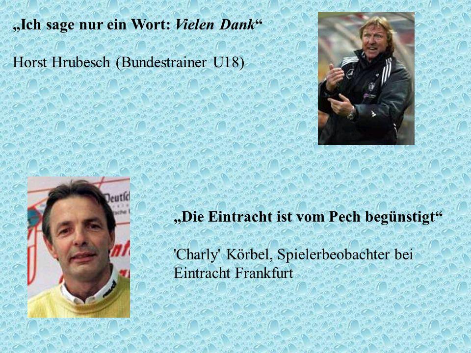 Ich sage nur ein Wort: Vielen Dank Horst Hrubesch (Bundestrainer U18) Die Eintracht ist vom Pech begünstigt 'Charly' Körbel, Spielerbeobachter bei Ein