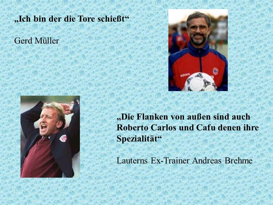 Ich bin der die Tore schießt Gerd Müller Die Flanken von außen sind auch Roberto Carlos und Cafu denen ihre Spezialität Lauterns Ex-Trainer Andreas Br