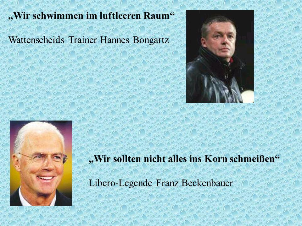 Wir schwimmen im luftleeren Raum Wattenscheids Trainer Hannes Bongartz Wir sollten nicht alles ins Korn schmeißen Libero-Legende Franz Beckenbauer