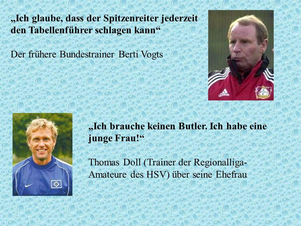 Ich glaube, dass der Spitzenreiter jederzeit den Tabellenführer schlagen kann Der frühere Bundestrainer Berti Vogts Ich brauche keinen Butler. Ich hab