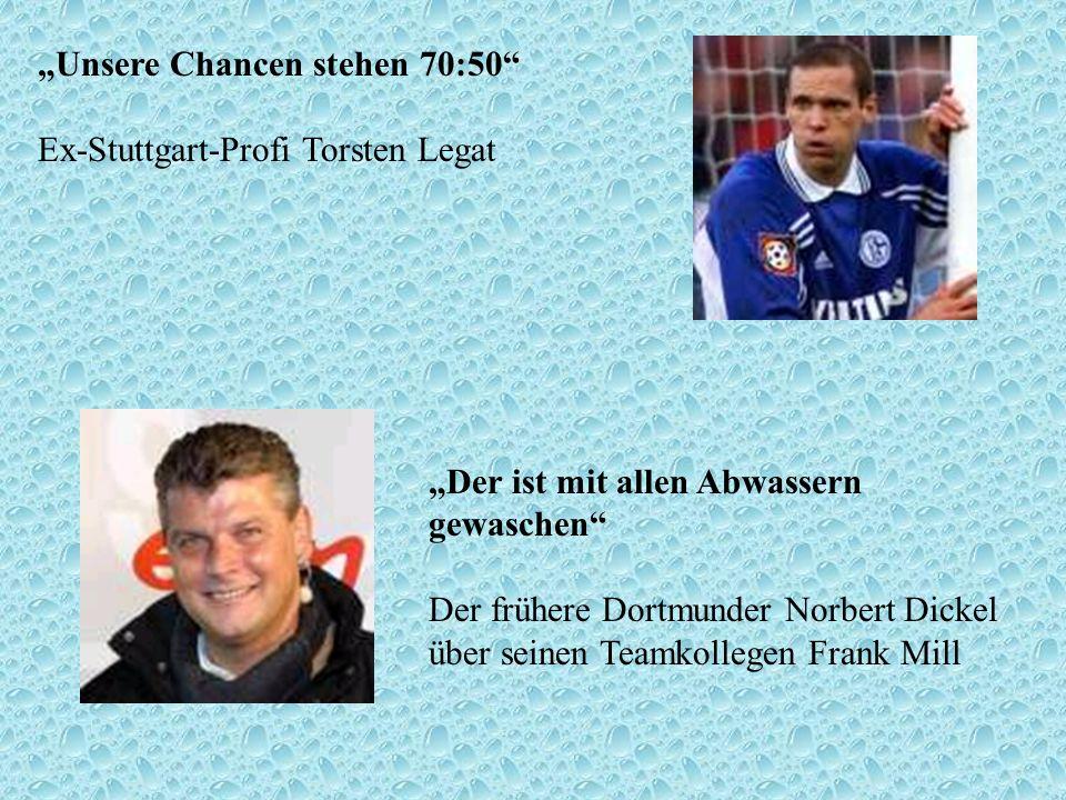 Unsere Chancen stehen 70:50 Ex-Stuttgart-Profi Torsten Legat Der ist mit allen Abwassern gewaschen Der frühere Dortmunder Norbert Dickel über seinen T