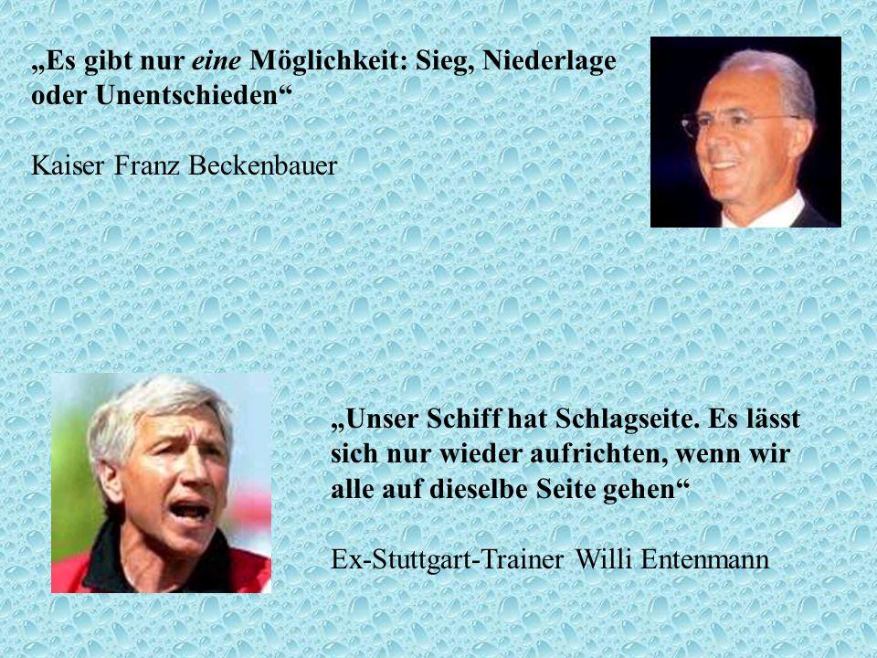 Es gibt nur eine Möglichkeit: Sieg, Niederlage oder Unentschieden Kaiser Franz Beckenbauer Unser Schiff hat Schlagseite. Es lässt sich nur wieder aufr