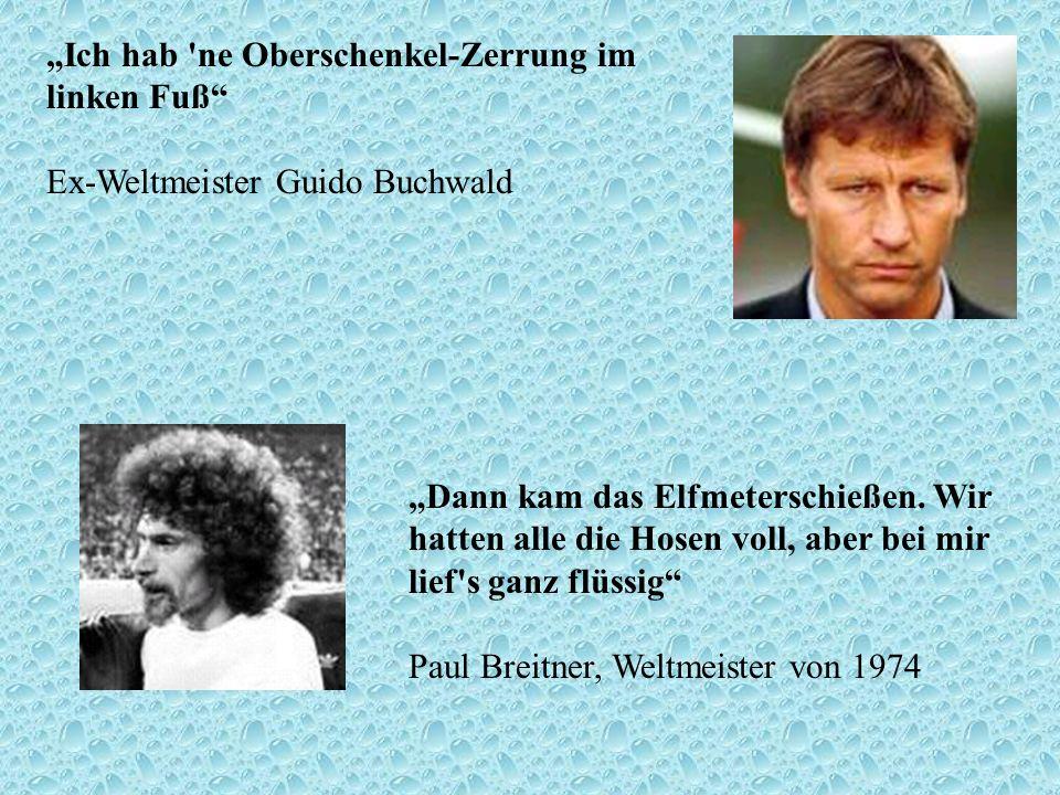 Ich hab 'ne Oberschenkel-Zerrung im linken Fuß Ex-Weltmeister Guido Buchwald Dann kam das Elfmeterschießen. Wir hatten alle die Hosen voll, aber bei m