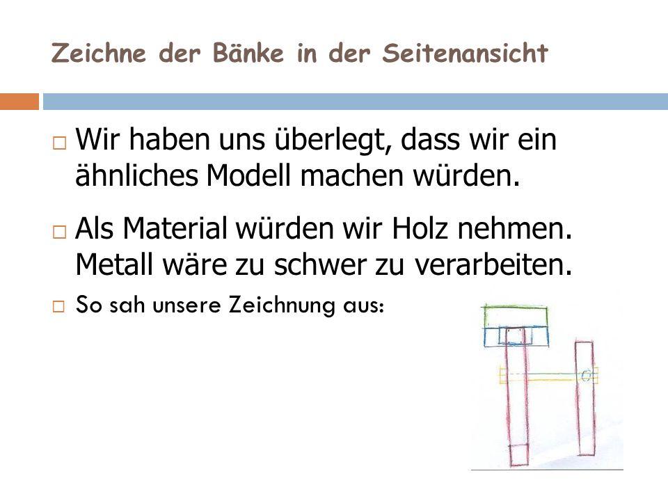 Zeichne der Bänke in der Seitenansicht Wir haben uns überlegt, dass wir ein ähnliches Modell machen würden.