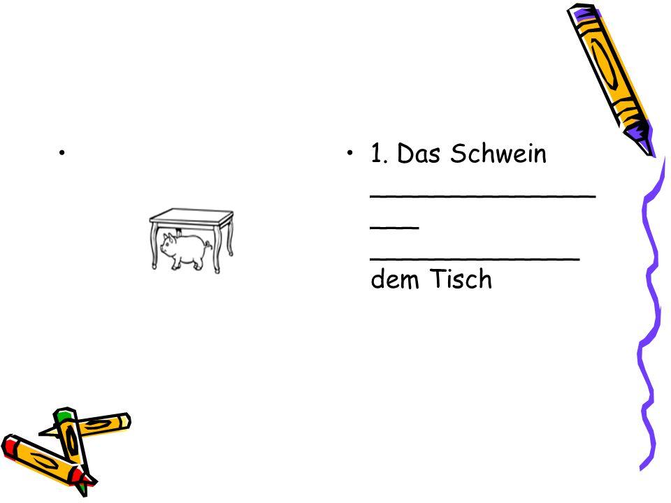 1. Das Schwein ______________ ___ _____________ dem Tisch