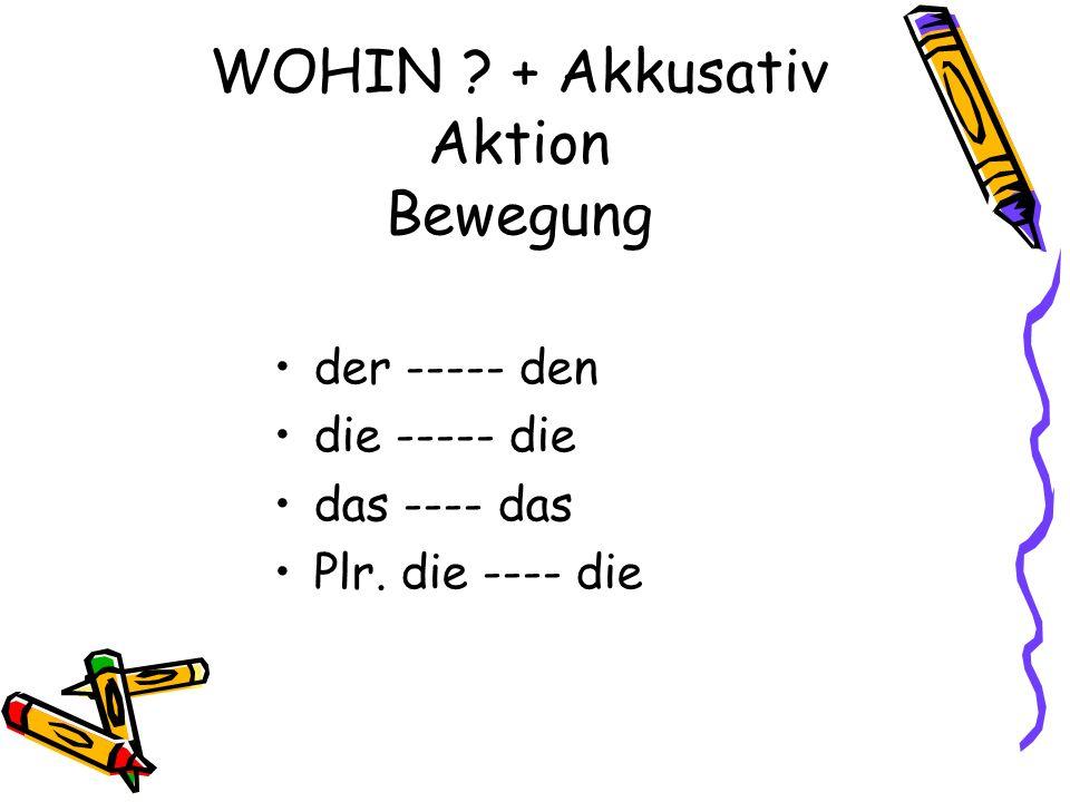 WOHIN ? + Akkusativ Aktion Bewegung der ----- den die ----- die das ---- das Plr. die ---- die