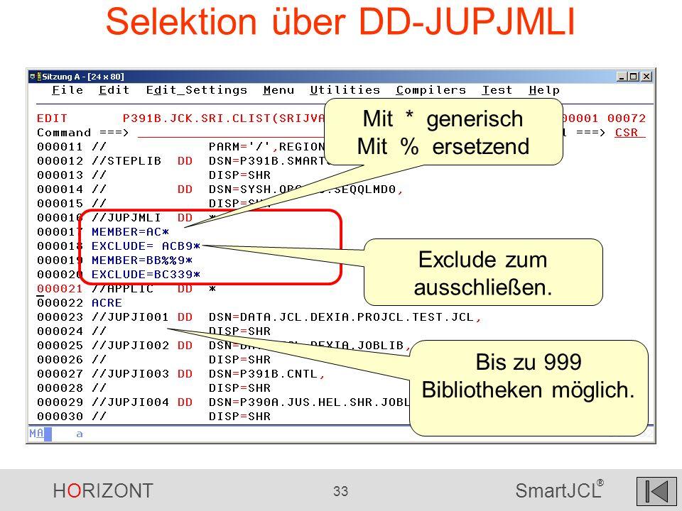 HORIZONT 33 SmartJCL ® Selektion über DD-JUPJMLI Mit * generisch Mit % ersetzend Exclude zum ausschließen. Bis zu 999 Bibliotheken möglich.