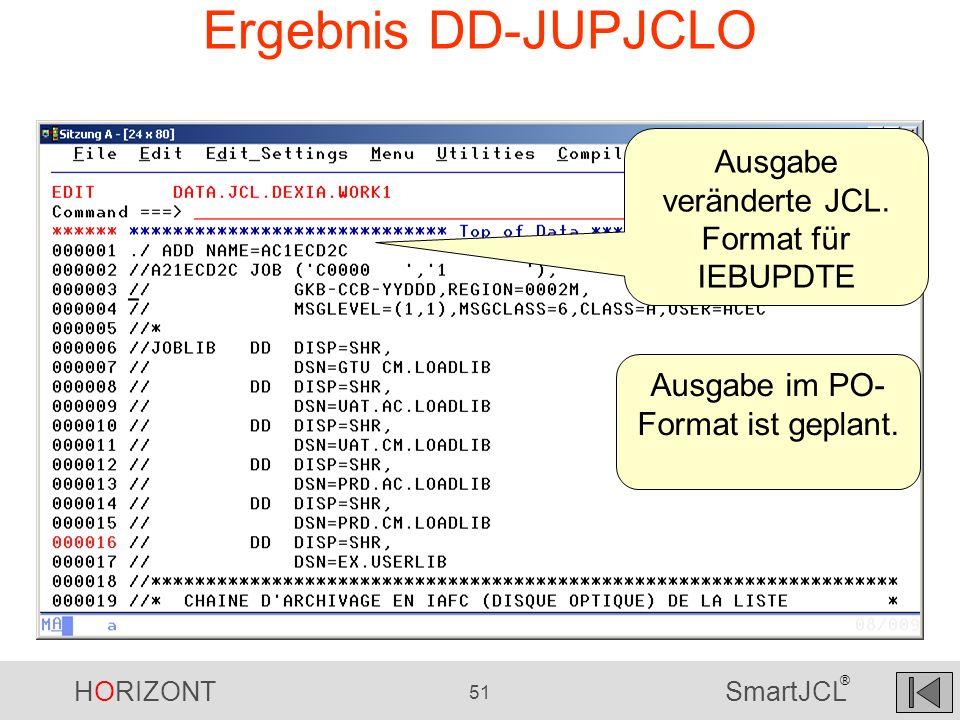 HORIZONT 51 SmartJCL ® Ergebnis DD-JUPJCLO Ausgabe veränderte JCL. Format für IEBUPDTE Ausgabe im PO- Format ist geplant.