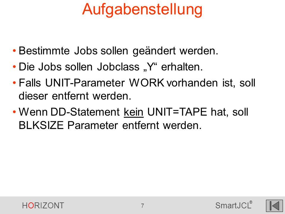 HORIZONT 7 SmartJCL ® Aufgabenstellung Bestimmte Jobs sollen geändert werden. Die Jobs sollen Jobclass Y erhalten. Falls UNIT-Parameter WORK vorhanden