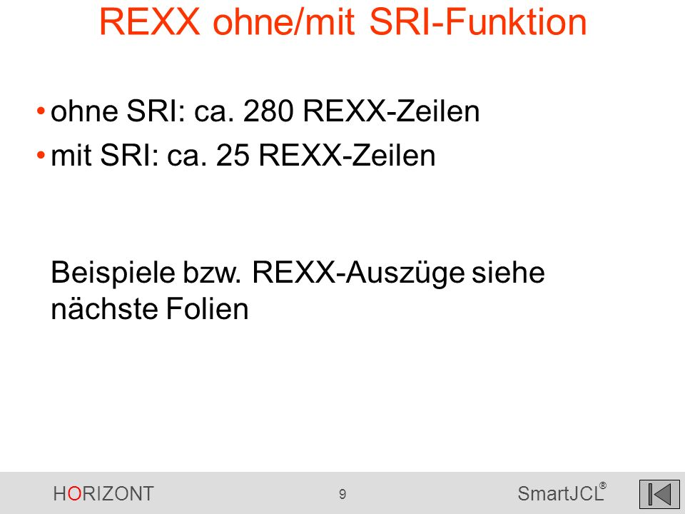 HORIZONT 9 SmartJCL ® REXX ohne/mit SRI-Funktion ohne SRI: ca. 280 REXX-Zeilen mit SRI: ca. 25 REXX-Zeilen Beispiele bzw. REXX-Auszüge siehe nächste F